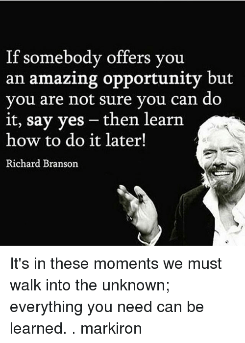 Memes, How To, and Opportunity: If somebody offers you  an amazing opportunity but  vou are not sure vou can do  it, say yes - then learn  how to do it later!  Richard Branson It's in these moments we must walk into the unknown; everything you need can be learned. . markiron