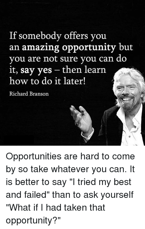 """Memes, Taken, and Best: If somebody offers you  an amazing opportunity but  you are not sure vou can do  it, say yes - then learn  how to do it later!  Richard Branson Opportunities are hard to come by so take whatever you can. It is better to say """"I tried my best and failed"""" than to ask yourself """"What if I had taken that opportunity?"""""""