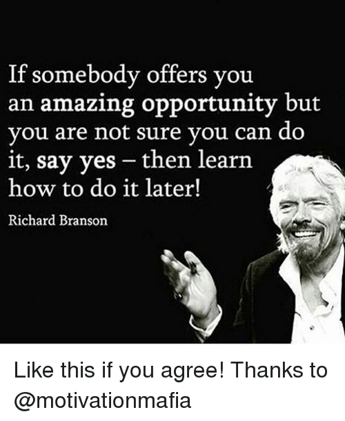 Memes, How To, and Opportunity: If somebody offers you  an amazing opportunity but  you are not sure vou can do  it, say yes -then learn  how to do it later!  Richard Branson Like this if you agree! Thanks to @motivationmafia