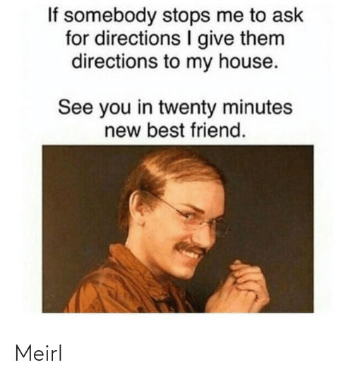Best Friend, My House, and Best: If somebody stops me to ask  for directions give them  directions to my house.  See you in twenty minutes  new best friend. Meirl