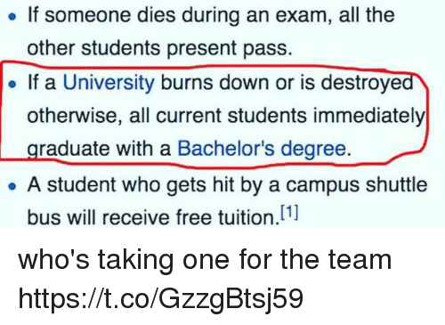 Free, Girl Memes, and All The: If someone dies during an exam, all the  other students present pass.  If a University burns down or is destroyed  otherwise, all current students immediately  raduate with a Bachelor's degree.  A student who gets hit by a campus shuttle  [1]  bus will receive free tuition who's taking one for the team https://t.co/GzzgBtsj59
