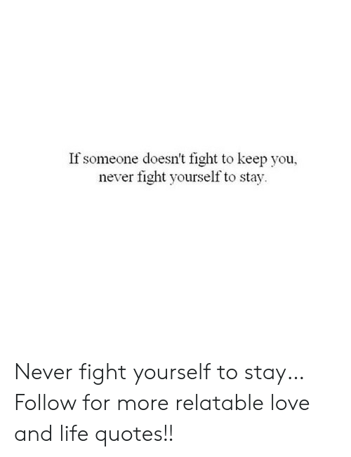 If Someone Doesnt Fight To Keep You Never Fight Yourself To Stay