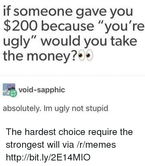 """Bailey Jay, Memes, and Money: If someone gave you  $200 because """"you're  ugly"""" would you take  the money?  void-sapphic  absolutely. Im ugly not stupid The hardest choice require the strongest will via /r/memes http://bit.ly/2E14MIO"""