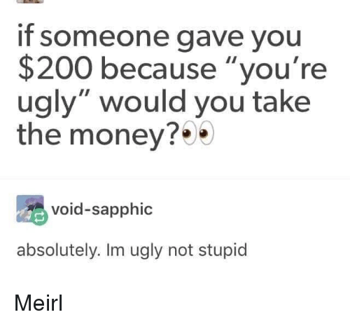 """Bailey Jay, Money, and Ugly: if someone gave you  $200 because """"you're  ugly"""" would you take  the money?*  void-sapphic  absolutely. Im ugly not stupid Meirl"""