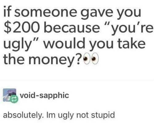 "Bailey Jay, Money, and Ugly: If someone gave you  $200 because ""you're  ugly"" would you take  the money?  void-sapphic  absolutely. Im ugly not stupid"