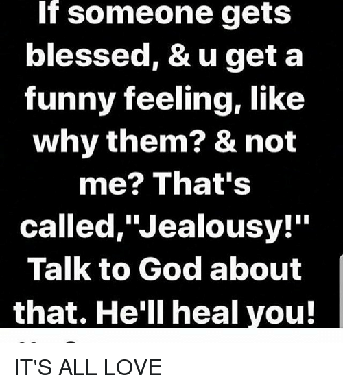 if someone gets blessed u get a funny feeling like why them not