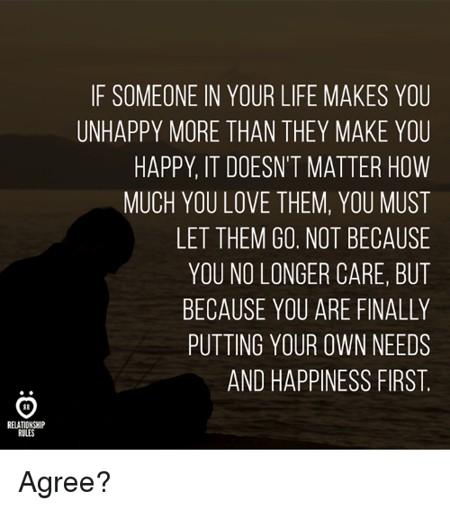 Life, Love, and Happy: IF SOMEONE IN YOUR LIFE MAKES YOU  UNHAPPY MORE THAN THEY MAKE YOU  HAPPY, IT DOESN'T MATTER HOW  MUCH YOU LOVE THEM, YOU MUST  LET THEM GO. NOT BECAUSE  YOU NO LONGER CARE, BUT  BECAUSE YOU ARE FINALLY  PUTTING YOUR OWN NEEDS  AND HAPPINESS FIRST  RELATIONSHIP  RULES Agree?