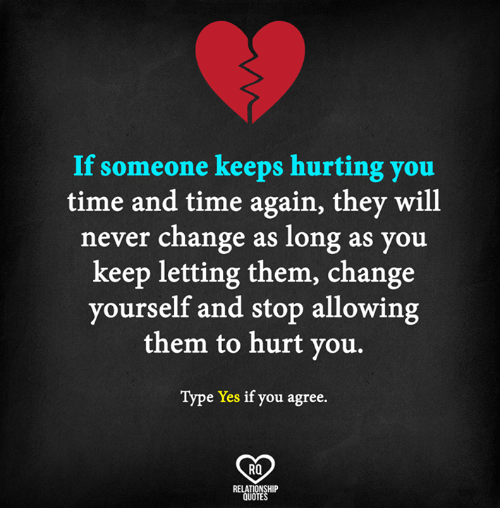 Memes, Quotes, and Time: If someone keeps hurting you  time and time again, they will  never change as long as you  keep letting them, change  yourself and stop allowing  them to hurt you.  Type Yes if you agree.  RO  RELATIONSHIP  QUOTES