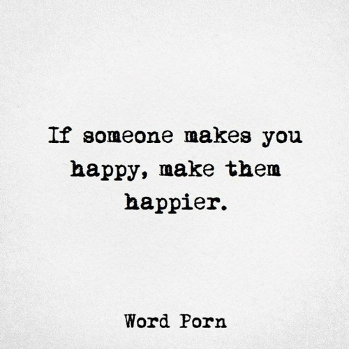 Happy, Porn, and Word: If someone makes you  happy, make them  happier.  Word Porn