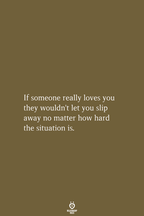 How, The Situation, and They: If someone really loves you  they wouldn't let you slip  away no matter how hard  the situation is.  RELATIONSHIP  LES