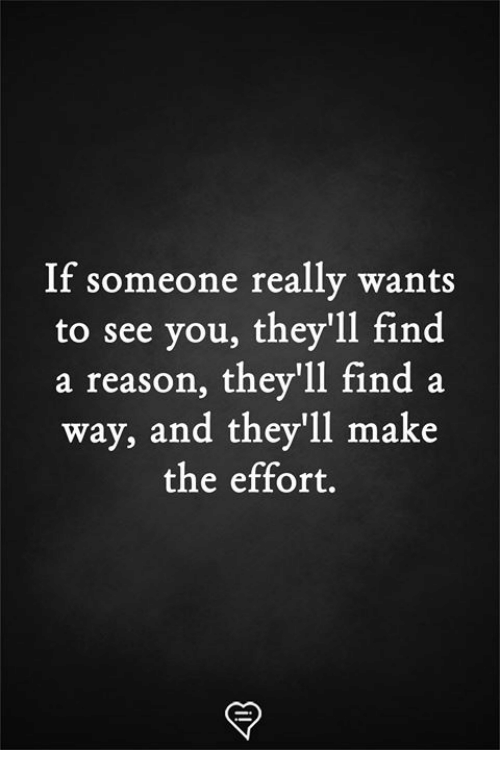 Memes, Reason, and 🤖: If someone really wants  to see you, they'll find  a reason, they'll find a  way, and they'll make  the effort.