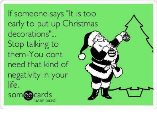 memes say it and decoration if someone says it is too early - Christmas Decorating Meme
