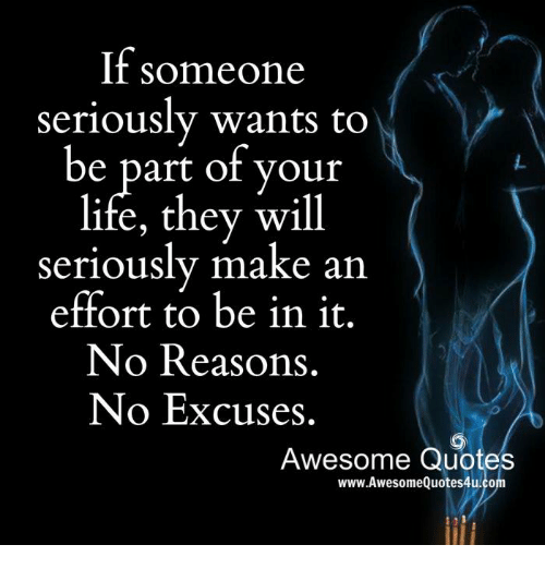 Memes, 🤖, and No Excuses: If someone  seriously wants to  be part of your  life, they will  seriously make an  effort to be in it.  No Reasons.  No Excuses.  Awesome Quotes  www.Awesome Quotes4u.co