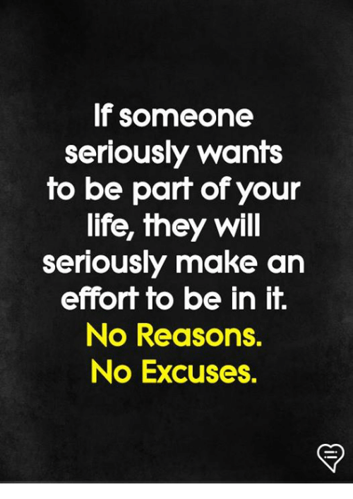 Life, Memes, and 🤖: If someone  seriously wants  to be part of your  life, they will  seriously make an  effort to be in it.  No Reasons.  No Excuses.