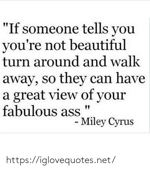 """Beautiful, Miley Cyrus, and Miley Cyrus: """"If someone tells you  you're not beautiful  turn around and walk  away, so they can have  a great view of your  fabulous ass  - Miley Cyrus https://iglovequotes.net/"""