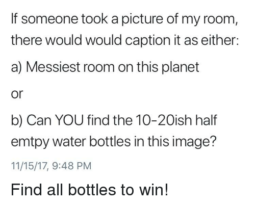 Image, Water, and Dank Memes: If someone took a picture of my room,  there would would caption it as either  a) Messiest room on this planet  or  b) Can YOU find the 10-20ish half  emtpy water bottles in this image?  11/15/17, 9:48 PM