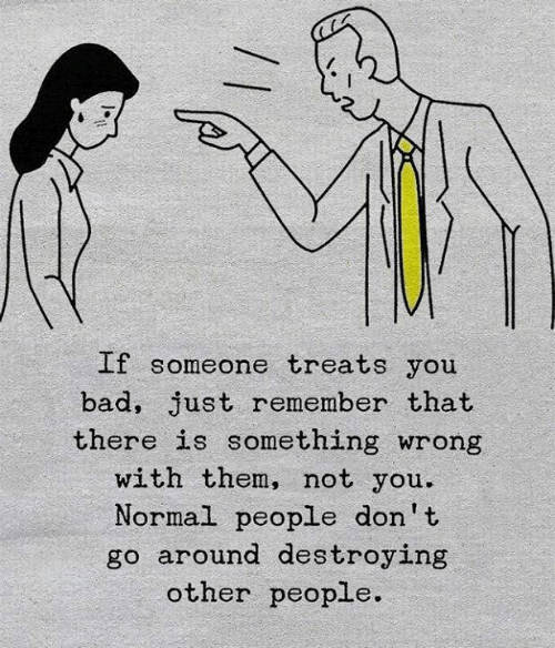 Bad, Them, and Remember: If someone treats you  bad, just remember that  there is something wrong  with them, not you.  Normal people don't  go around destroying  other people.