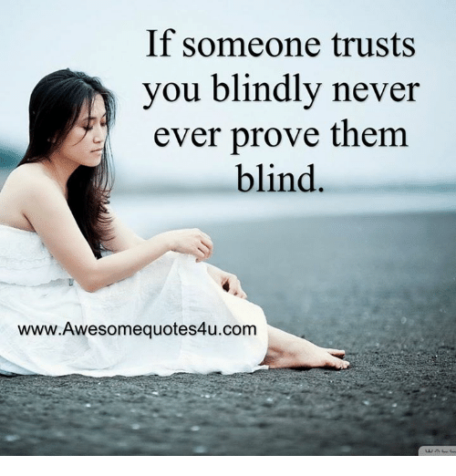 If Someone Trusts You Blindly Never Ever Prove Them Blind