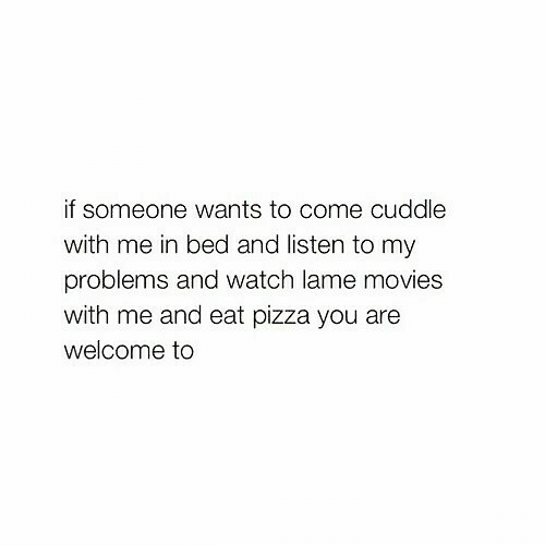 Movies, Pizza, and Watch: if someone wants to come cuddle  with me in bed and listen to my  problems and watch lame movies  with me and eat pizza you are  welcome to