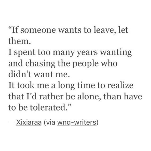 """Being Alone, Time, and Who: """"If someone wants to leave, let  them.  I spent too many years wanting  and chasing the people who  didn't want me.  It took me a long time to realize  that I'd rather be alone, than have  to be tolerated.""""  03  Xixiaraa (via wnq-writers)"""