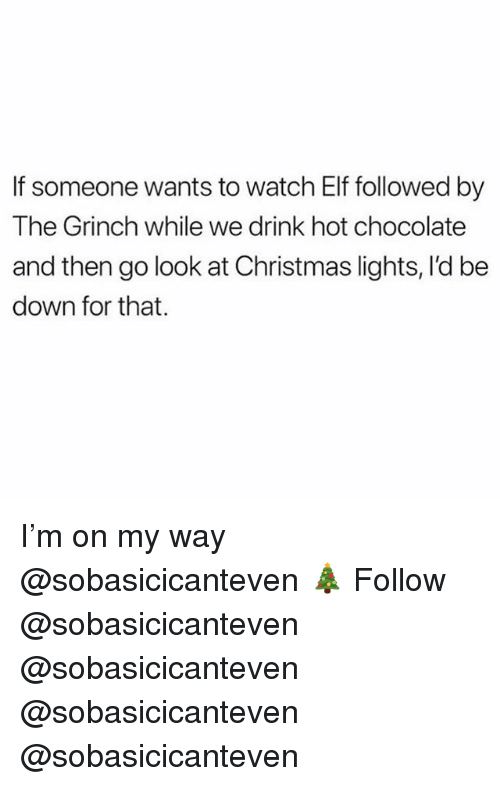 Christmas, Elf, and The Grinch: If someone wants to watch Elf followed by  The Grinch while we drink hot chocolate  and then go look at Christmas lights, I'd be  down for that. I'm on my way @sobasicicanteven 🎄 Follow @sobasicicanteven @sobasicicanteven @sobasicicanteven @sobasicicanteven