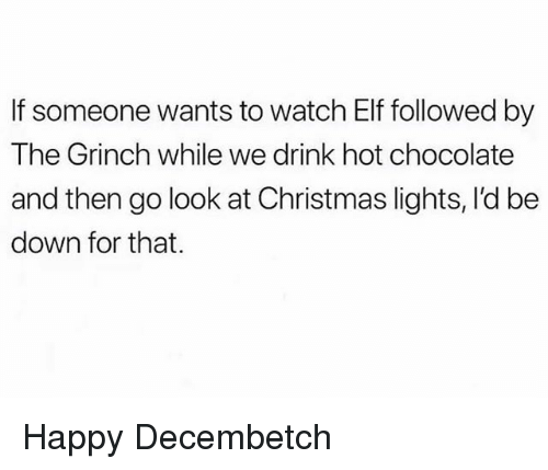 Christmas, Elf, and The Grinch: If someone wants to watch Elf followed by  The Grinch while we drink hot chocolate  and then go look at Christmas lights, l'd be  down for that. Happy Decembetch