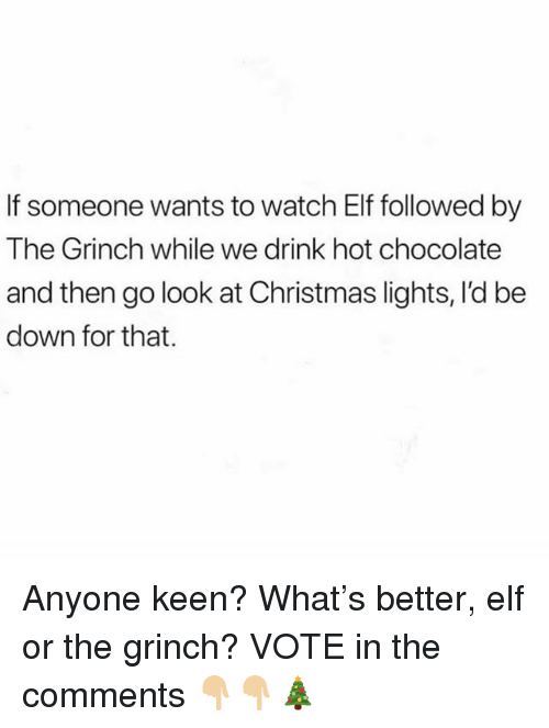 Christmas, Elf, and The Grinch: If someone wants to watch Elf followed by  The Grinch while we drink hot chocolate  and then go look at Christmas lights, I'd be  down for that. Anyone keen? What's better, elf or the grinch? VOTE in the comments 👇🏼👇🏼🎄