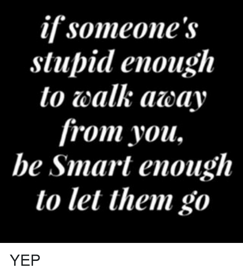 If Someones Stupid Enough To Walk Acay From You Be Smart Enough To