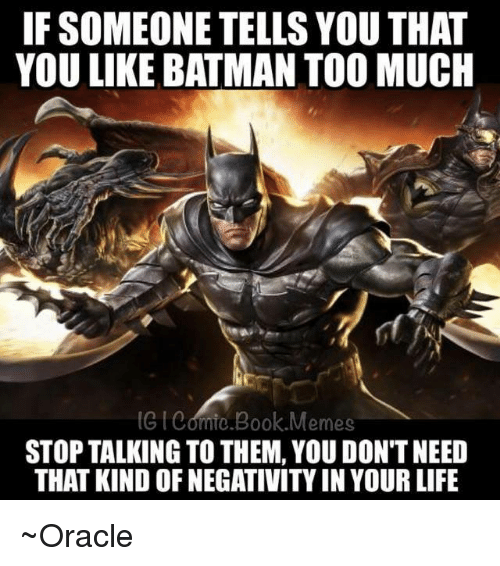 Batman, Life, and Memes: IF SOMEONETELLS YOU THAT  YOU LIKE BATMAN TOO MUCH  (GIedmio.Book Memes  STOP TALKING TO THEM, YOU DON'T NEED  THAT KINDOFNEGATIVITYIN YOUR LIFE ~Oracle