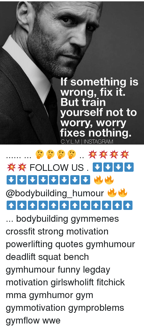 Funny, Gym, and Instagram: If something is  wrong, fix it.  But train  yourself not to  Worry, Worry  fixes nothing.  C. YL.M INSTAGRAM ...... ... 🤔🤔🤔🤔 .. 💥💥💥💥💥💥 FOLLOW US . ⬇️⬇️⬇️⬇️⬇️⬇️⬇️⬇️⬇️⬇️⬇️⬇️ 🔥🔥@bodybuilding_humour 🔥🔥 ⬆️⬆️⬆️⬆️⬆️⬆️⬆️⬆️⬆️⬆️⬆️⬆️ ... bodybuilding gymmemes crossfit strong motivation powerlifting quotes gymhumour deadlift squat bench gymhumour funny legday motivation girlswholift fitchick mma gymhumor gym gymmotivation gymproblems gymflow wwe