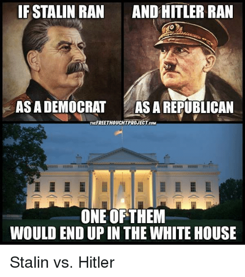 White House, Free, and Hitler: IF STALIN RAN  AND HITLER RAN  ASADEMOCRAT  ASA REPUBLICAN  THE FREE THOUCHTPROJECT coM  ONE OF THEM  WOULD END UPIN THE WHITE HOUSE Stalin vs. Hitler