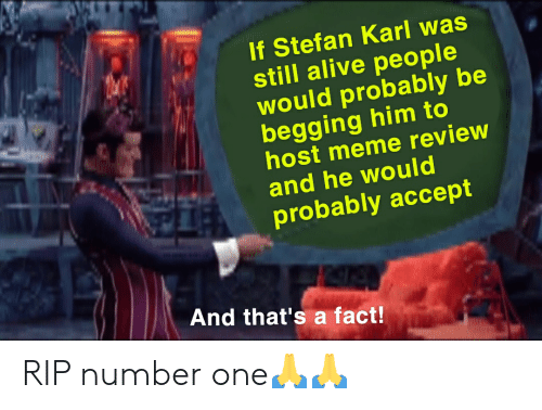 Alive, Meme, and Him: If Stefan Karl was  still alive people  would probably be  begging him to  host meme review  and he would  probably accept  And that's a fact! RIP number one🙏🙏