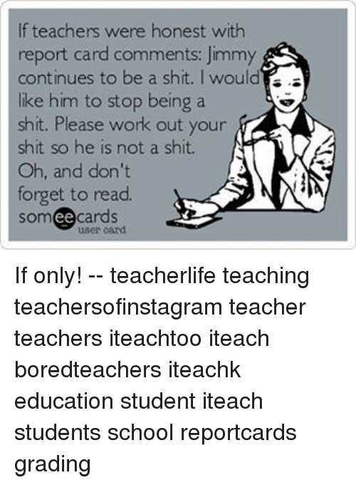 Memes, Teacher, and Working Out: If teachers were honest with  report card comments: Jimmy  continues to be a shit. I would  is.  like him to stop being a  shit. Please work out your  shit so he is not a shit.  N  Oh, and don't  forget to read.  cards  ee If only! -- teacherlife teaching teachersofinstagram teacher teachers iteachtoo iteach boredteachers iteachk education student iteach students school reportcards grading