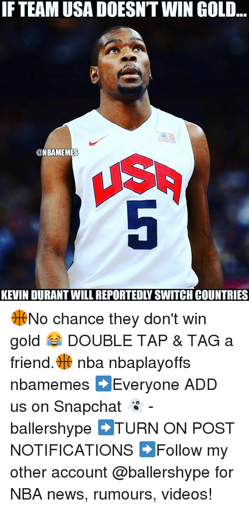Friends, Kevin Durant, and Nba: IF TEAM USA DOESNT WIN GOLD  @NBAMEMES  KEVIN DURANT WILL REPORTEDLY SWITCH COUNTRIES 🏀No chance they don't win gold 😂 DOUBLE TAP & TAG a friend.🏀 nba nbaplayoffs nbamemes ➡Everyone ADD us on Snapchat 👻 - ballershype ➡TURN ON POST NOTIFICATIONS ➡Follow my other account @ballershype for NBA news, rumours, videos!