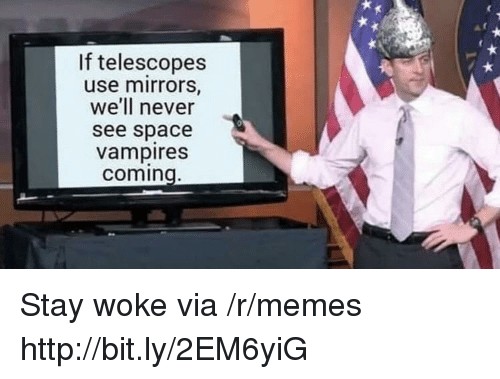 Memes, Http, and Space: If telescopes  use mirrors,  we'll never  see space  vampires  coming Stay woke via /r/memes http://bit.ly/2EM6yiG