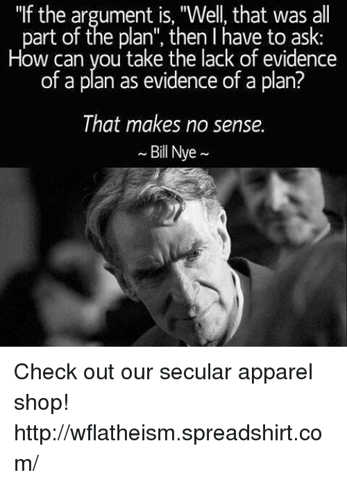 """Bill Nye, Memes, and Bills: """"If the argument is, """"Well, that was all  part of the plan"""", then I have to ask:  How can you take the lack of evidence  of a plan as evidence of a plan?  That makes no sense.  Bill Nye Check out our secular apparel shop! http://wflatheism.spreadshirt.com/"""
