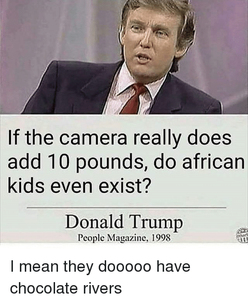 Donald Trump, Memes, and Camera: If the camera really does  add 10 pounds, do african  kids even exist?  Donald Trump  People Magazine, 1998 I mean they dooooo have chocolate rivers