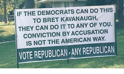 Memes, American, and 🤖: IF THE DEMOCRATS CAN DO THIS  TO BRET KAVANAUGH,  THEY CAN DO IT TO ANY OF YOU.  CONVICTION BY ACCUSATION  IS NOT THE AMERICAN WAY.  VOTE REPUBLICAN ANY REPUBLICAN