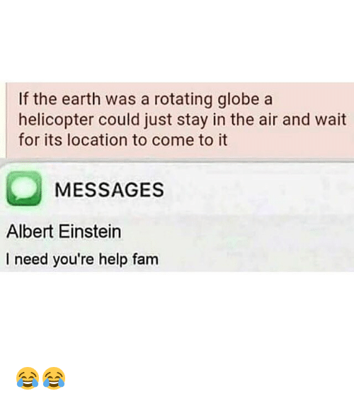Albert Einstein, Fam, and Memes: If the earth was a rotating globe a  helicopter could just stay in the air and wait  for its location to come to it  MESSAGES  Albert Einstein  I need you're help fam 😂😂