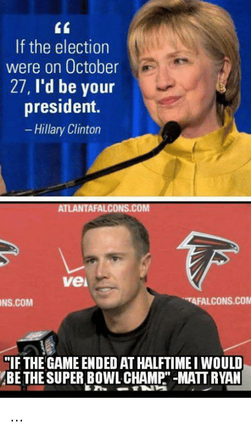 """Atlanta Falcons, Hillary Clinton, and Nfl: If the election  were on October  27  I'd be your  president.  Hillary Clinton  ATLANTA FALCONS.COM  Vei  TAFALCONS.COM  NS.COM  """"IF THE GAME ENDED ATHALFTIME I WOULD  BE THE SUPER BOWL CHAMP -MATT RYAN ..."""