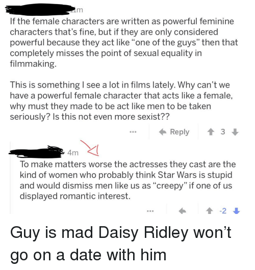"""Creepy, Daisy Ridley, and Star Wars: If the female characters are written as powerful feminine  characters that's fine, but if they are only considered  powerful because they act like """"one of the guys"""" then that  completely misses the point of sexual equality in  filmmaking  This is something   see a lot in films lately. Why can't we  have a powerful female character that acts like a female,  why must they made to be act like men to be taken  seriously? Is this not even more sexist??  Reply  4m  To make matters worse the actresses they cast are the  kind of women who probably think Star Wars is stupid  and would dismiss men like us as """"creepy"""" if one of us  displayed romantic interest"""