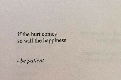 Patient, Happiness, and Will: if the hurt comes  so will the happiness  - be patient