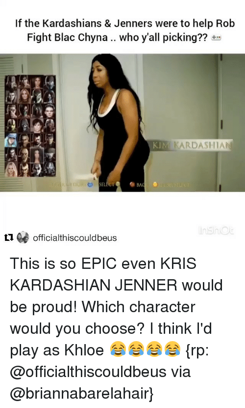 Blac Chyna, Kardashians, and Kim Kardashian: If the Kardashians & Jenners were to help Rob  Fight Blac Chyna.. who y'all picking??  KIM  KARDASHIAN  L1 officialthiscouldbeus This is so EPIC even KRIS KARDASHIAN JENNER would be proud! Which character would you choose? I think I'd play as Khloe 😂😂😂😂 {rp: @officialthiscouldbeus via @briannabarelahair}