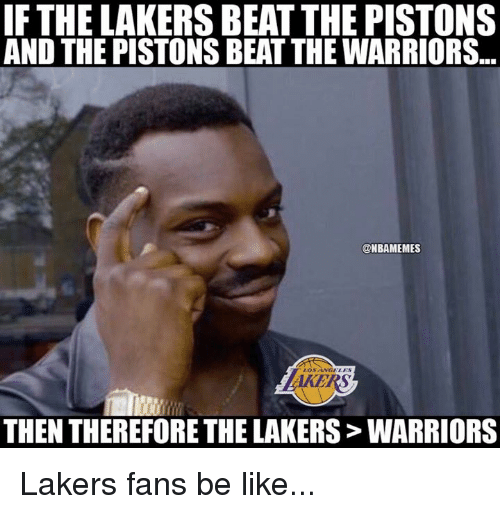 Be Like, Los Angeles Lakers, and Nba: IF THE LAKERS BEAT THE PISTONS  AND THE PISTONS BEAT THE WARRIORS...  @NBAMEMES  AKERS  THEN THEREFORE THE LAKERS> WARRIORS Lakers fans be like...