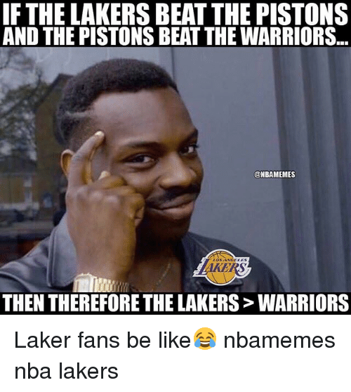 Basketball, Be Like, and Los Angeles Lakers: IF THE LAKERS BEAT THE PISTONS  AND THE PISTONS BEAT THE WARRIORS..  @NBAMEMES  THEN THEREFORE THE LAKERS> WARRIORS Laker fans be like😂 nbamemes nba lakers