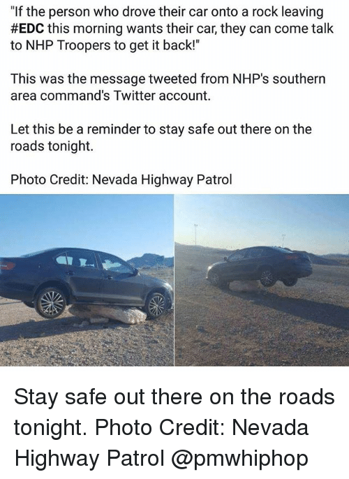 """Memes, Twitter, and Back: """"If the person who drove their car onto a rock leaving  #EDC this morning wants their car, they can come talk  to NHP Troopers to get it back!""""  This was the message tweeted from NHP's southern  area command's Twitter account.  Let this be a reminder to stay safe out there on the  roads tonight.  Photo Credit: Nevada Highway Patrol Stay safe out there on the roads tonight. Photo Credit: Nevada Highway Patrol @pmwhiphop"""