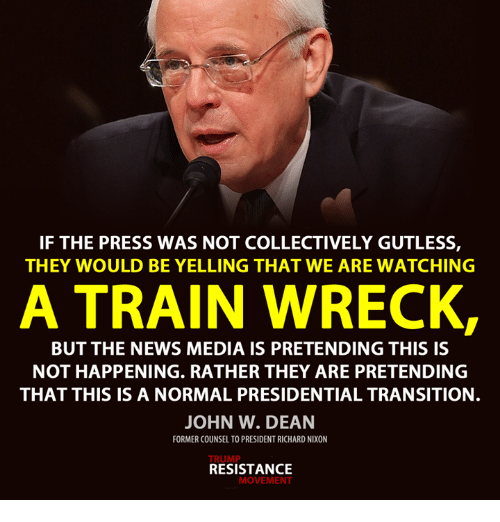 Memes, 🤖, and Nixon: IF THE PRESS WAS NOT COLLECTIVELY GUTLESS,  THEY WOULD BE YELLING THAT WE ARE WATCHING  A TRAIN WRECK,  BUT THE NEWS MEDIA IS PRETENDING THIS IS  NOT HAPPENING. RATHER THEY ARE PRETENDING  THAT THIS IS A NORMAL PRESIDENTIAL TRANSITION.  JOHN W. DEAN  FORMER COUNSEL TO PRESIDENTRICHARD NIXON  TRUMP  RESISTANCE  MOVEMENT