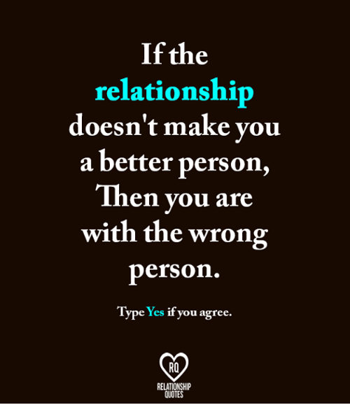 If The Relationship Doesnt Make You A Better Person Then You Are