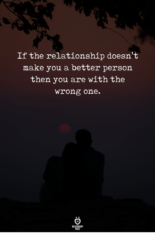 One, Make, and You: If the relationship doesn't  make you a better person  then you are with the  wrong one.