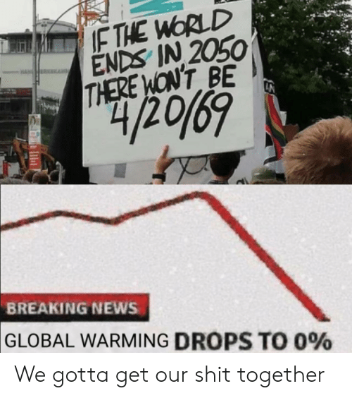 Global Warming, News, and Shit: IF THE WORLD  ENDS IN 2050  THERE WONT BE  42069  BREAKING NEWS  GLOBAL WARMING DROPS TO 0% We gotta get our shit together